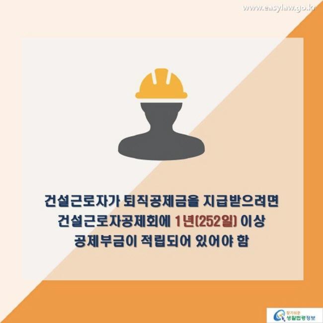 건설근로자가 퇴직공제금을 지급받으려면 건설근로자공제회에 1년(252일) 이상 공제부금이 적립되어 있어야 함